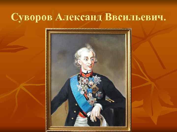 Суворов Александ Ввсильевич.