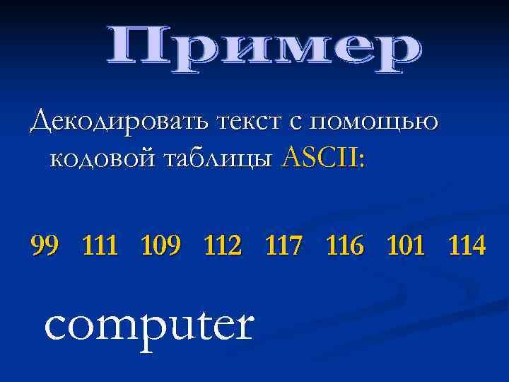 Декодировать текст с помощью кодовой таблицы ASCII:  99 111 109 112 117 116