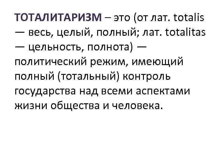 ТОТАЛИТАРИЗМ – это (от лат. totalis — весь, целый, полный; лат. totalitas — цельность,