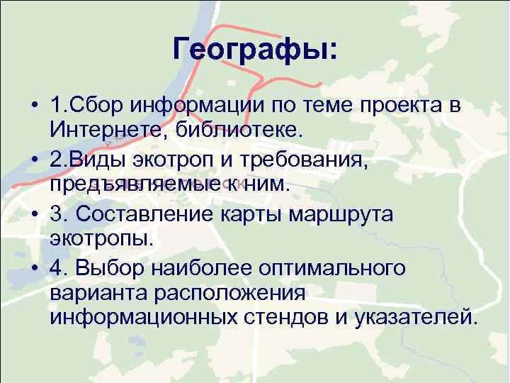 Географы:  • 1. Сбор информации по теме проекта в  Интернете,