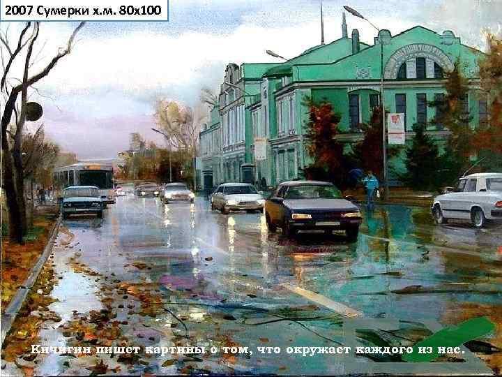 2007 Сумерки х. м. 80 х100  Кичигин пишет картины о том, что окружает