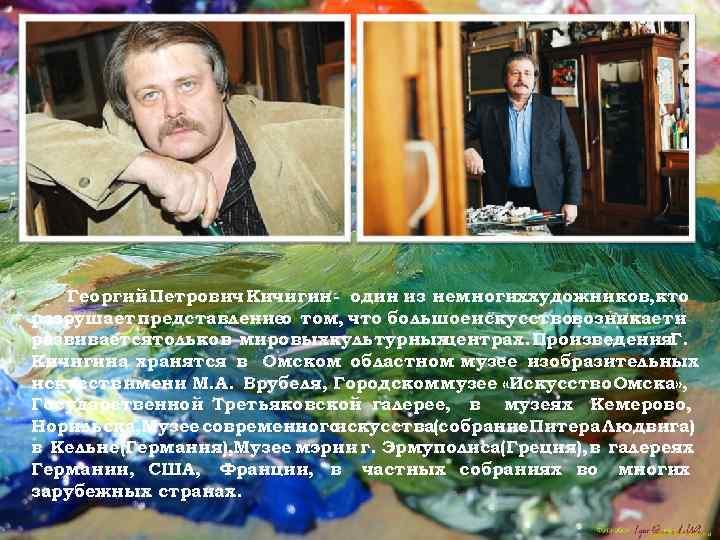 Георгий Петрович Кичигин - один из немногиххудожников, кто разрушает представление том, что