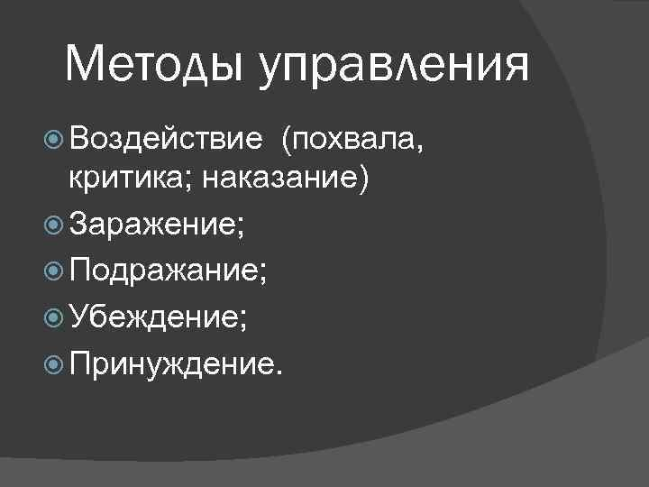 Методы управления  Воздействие  (похвала,  критика; наказание)  Заражение;  Подражание;