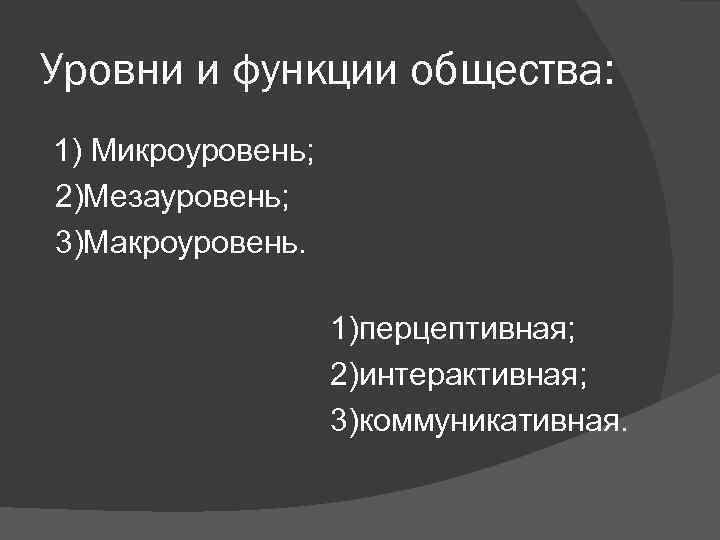 Уровни и функции общества: 1) Микроуровень; 2)Мезауровень; 3)Макроуровень.     1)перцептивная;