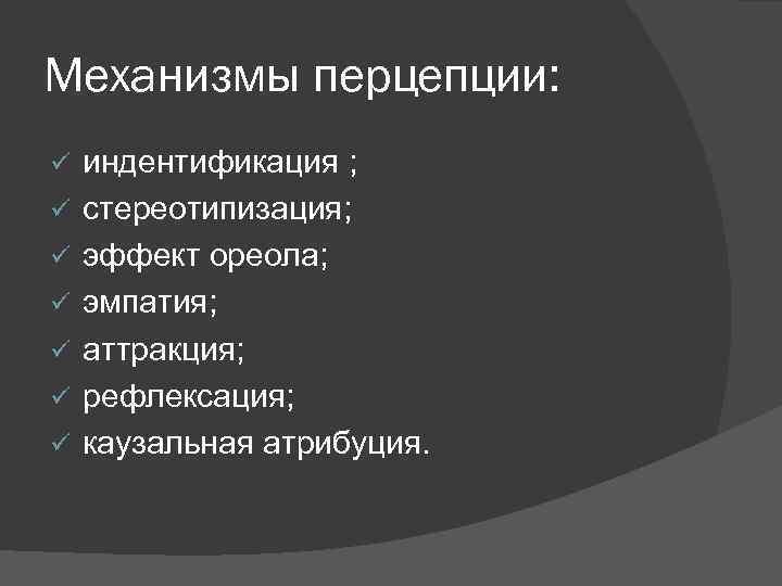 Механизмы перцепции: ü  индентификация ; ü  стереотипизация; ü  эффект ореола; ü