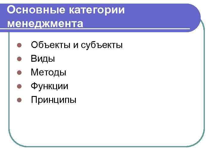 Основные категории менеджмента l  Объекты и субъекты l  Виды l  Методы