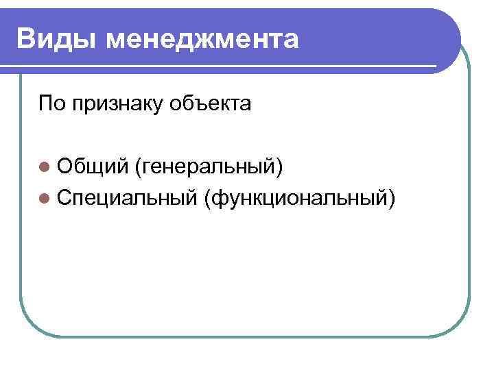 Виды менеджмента  По признаку объекта  l Общий (генеральный) l Специальный (функциональный)