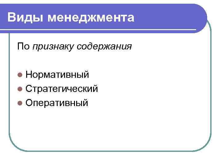 Виды менеджмента  По признаку содержания  l Нормативный l Стратегический l Оперативный