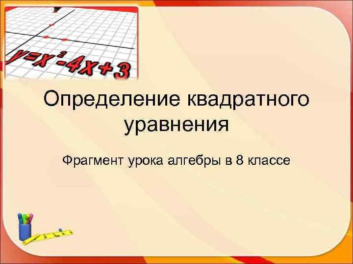 Определение квадратного  уравнения Фрагмент урока алгебры в 8 классе