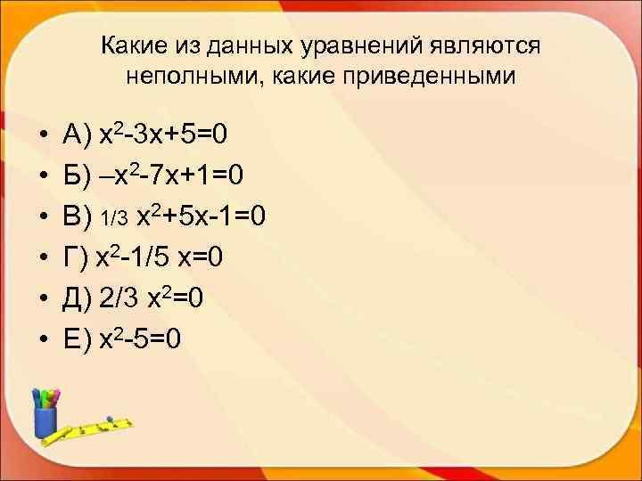 Какие из данных уравнений являются   неполными, какие приведенными  •