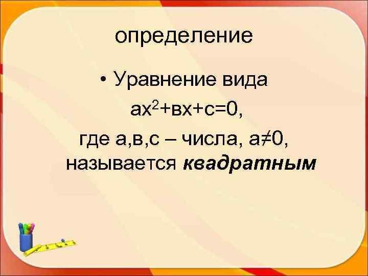 определение • Уравнение вида  ах2+вх+с=0,  где а, в, с –
