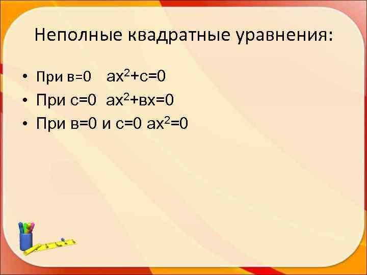 Неполные квадратные уравнения:  • При в=0 ах2+с=0 • При с=0 ах2+вх=0 •