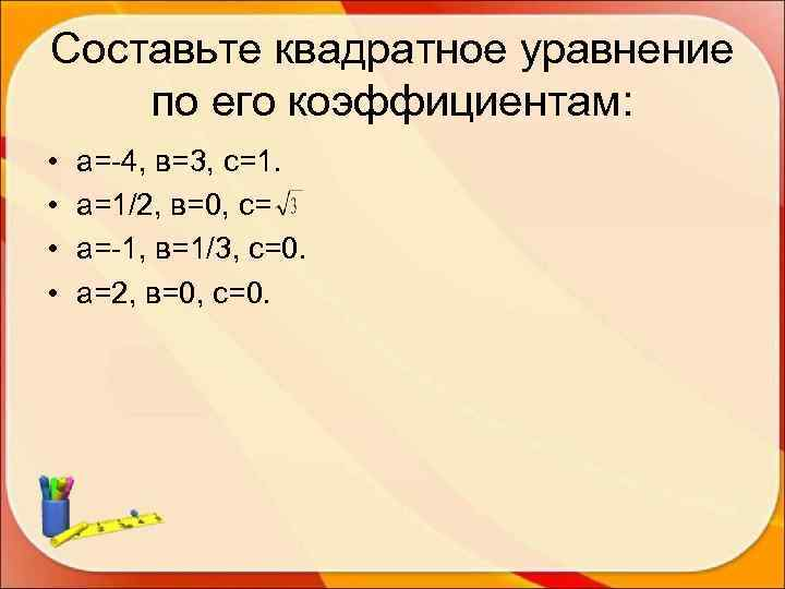 Составьте квадратное уравнение по его коэффициентам:  •  а=-4, в=3, с=1.  •
