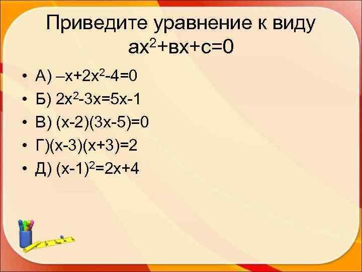 Приведите уравнение к виду   ах2+вх+с=0 •  А) –х+2 х2 -4=0