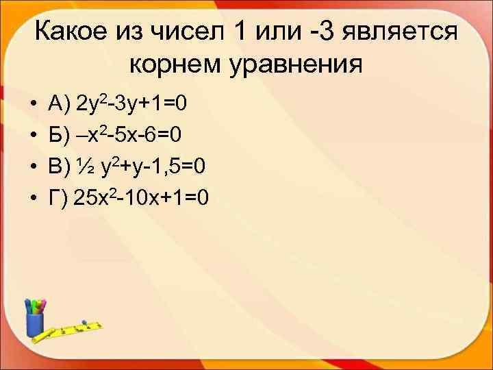Какое из чисел 1 или -3 является  корнем уравнения •  А) 2