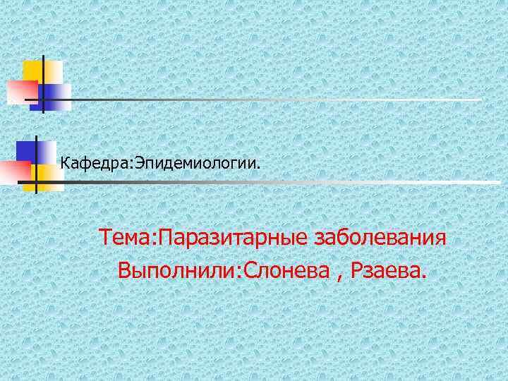 Кафедра: Эпидемиологии.   Тема: Паразитарные заболевания  Выполнили: Слонева , Рзаева.