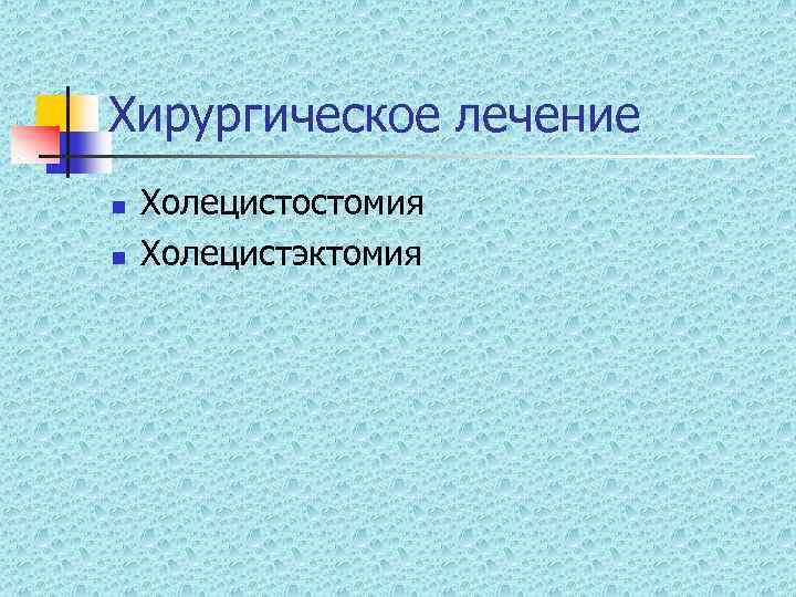 Хирургическое лечение n  Холецистостомия n  Холецистэктомия