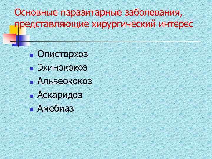 Основные паразитарные заболевания, представляющие хирургический интерес n  Описторхоз  n  Эхинококоз