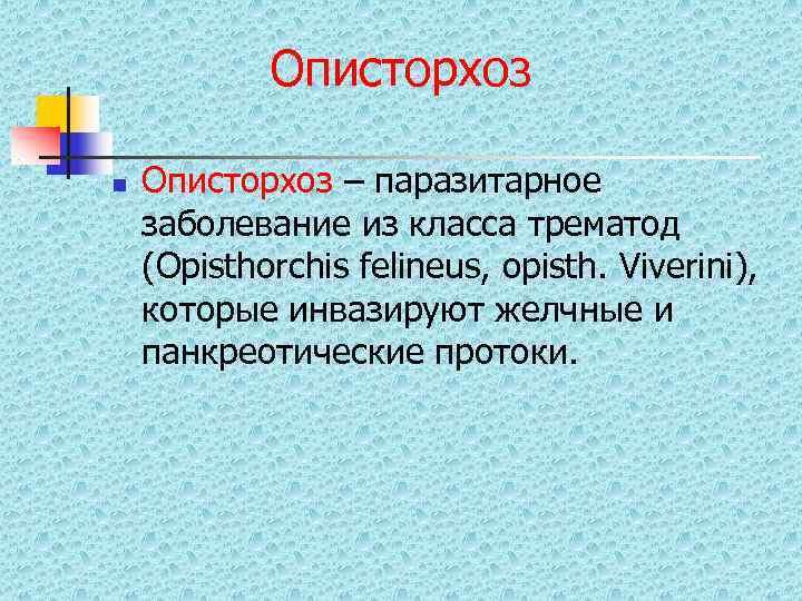 Описторхоз n  Описторхоз – паразитарное заболевание из класса трематод (Opisthorchis felineus,