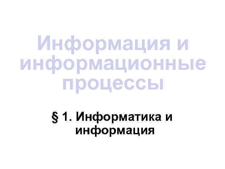 Информация и информационные  процессы  § 1. Информатика и  информация