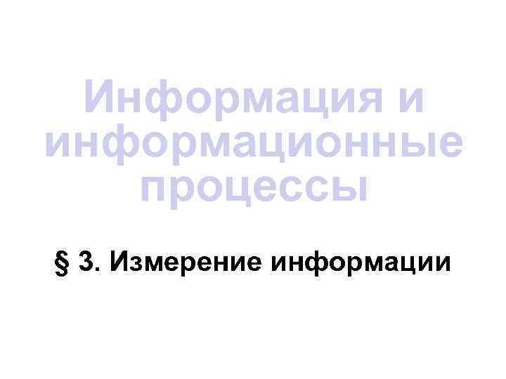 Информация и информационные  процессы § 3. Измерение информации