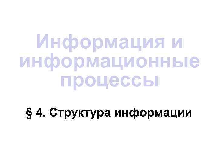 Информация и информационные  процессы § 4. Структура информации
