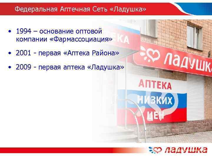 Федеральная Аптечная Сеть «Ладушка» • 1994 – основание оптовой  компании «Фармассоциация»