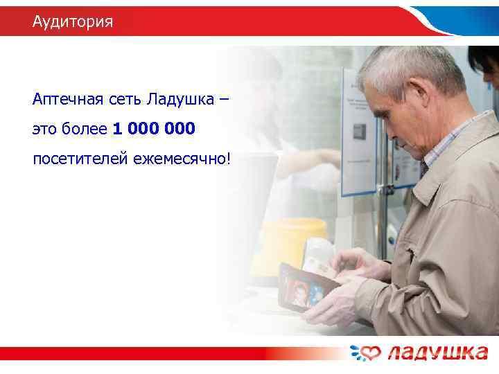 Аудитория  Аптечная сеть Ладушка – это более 1 000 посетителей ежемесячно!