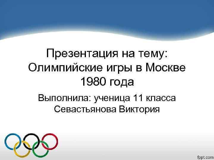 Презентация на тему:  Олимпийские игры в Москве   1980 года Выполнила: