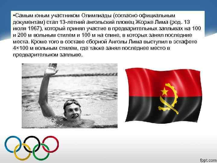 • Самым юным участником Олимпиады (согласно официальным документам) стал 13 -летний ангольский пловец