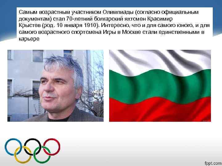 Самым возрастным участником Олимпиады (согласно официальным документам) стал 70 -летний болгарский яхтсмен Красимир Крыстев