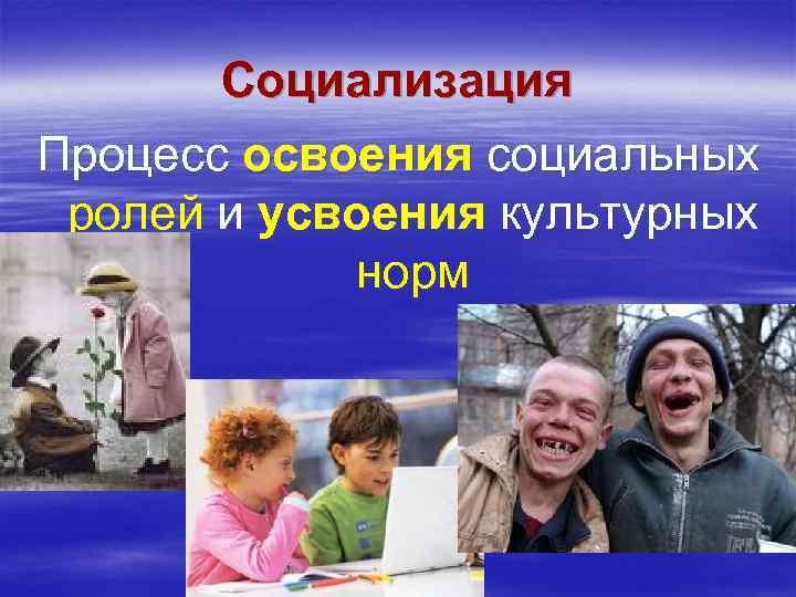 Социализация Процесс освоения социальных ролей и усвоения культурных   норм