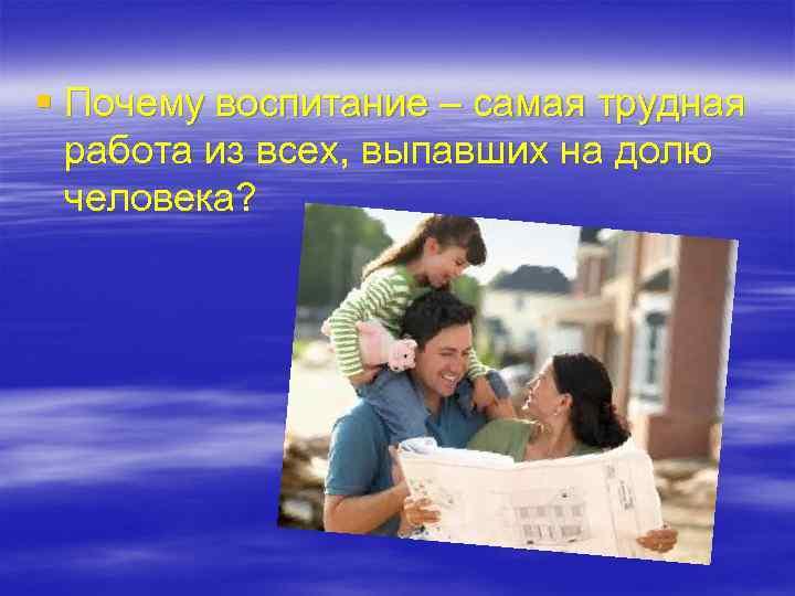 § Почему воспитание – самая трудная  работа из всех, выпавших на долю