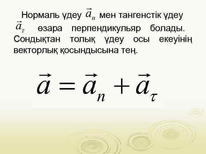 Нормаль үдеу  мен тангенстік үдеу   өзара перпендикульяр болады.  Сондықтан