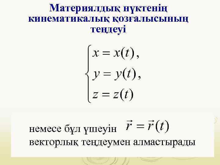 Материялдық нүктенің кинематикалық қозғалысының  теңдеуі немесе бұл үшеуін векторлық теңдеумен алмастырады