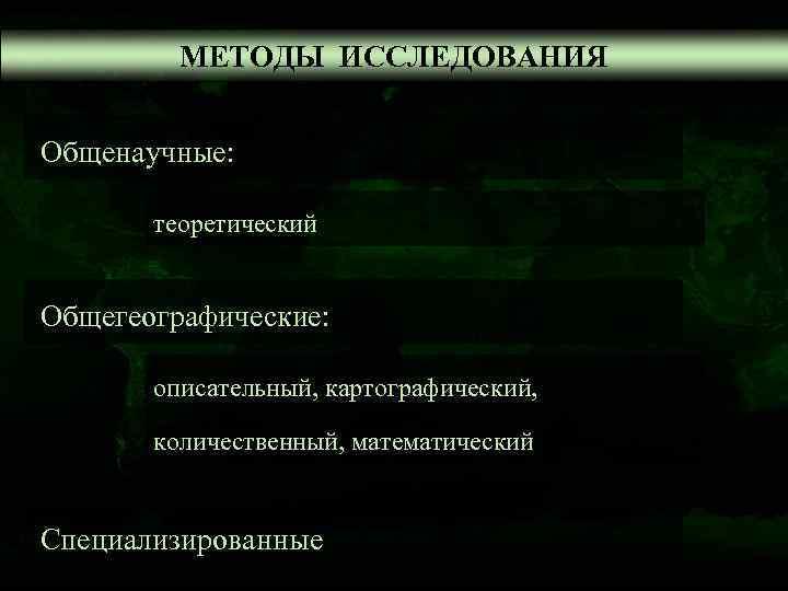 МЕТОДЫ ИССЛЕДОВАНИЯ  Общенаучные:   теоретический  Общегеографические: