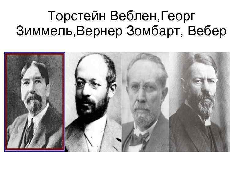 Торстейн Веблен, Георг Зиммель, Вернер Зомбарт, Вебер
