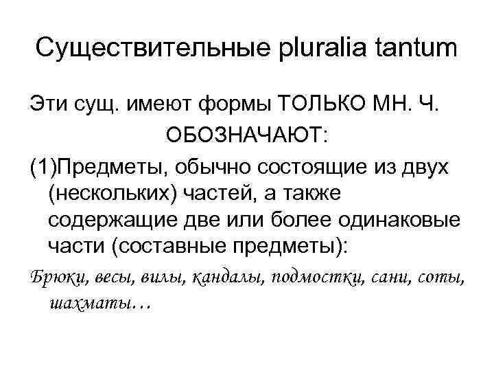 Существительные pluralia tantum Эти сущ. имеют формы ТОЛЬКО МН. Ч.   ОБОЗНАЧАЮТ: (1)Предметы,