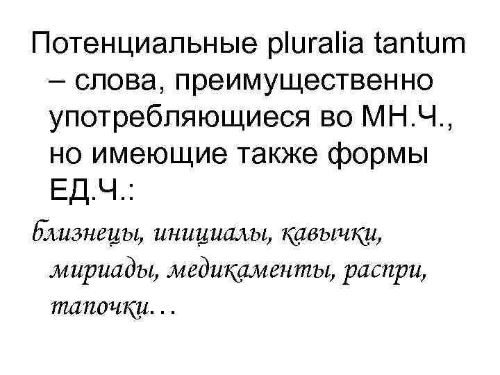 Потенциальные pluralia tantum – слова, преимущественно употребляющиеся во МН. Ч. ,  но имеющие