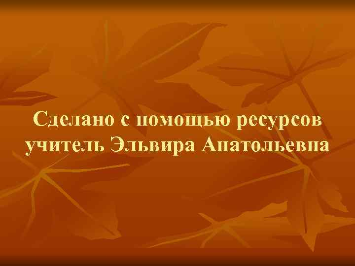 Сделано с помощью ресурсов учитель Эльвира Анатольевна
