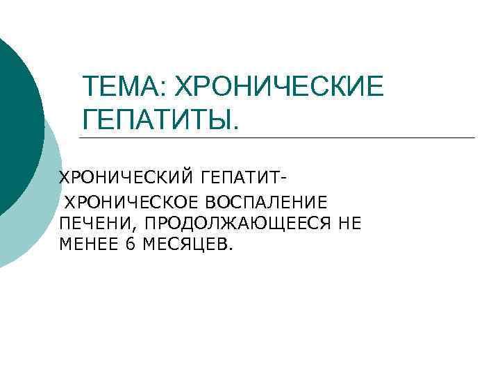 ТЕМА: ХРОНИЧЕСКИЕ ГЕПАТИТЫ. ХРОНИЧЕСКИЙ ГЕПАТИТ- ХРОНИЧЕСКОЕ ВОСПАЛЕНИЕ ПЕЧЕНИ, ПРОДОЛЖАЮЩЕЕСЯ НЕ МЕНЕЕ 6 МЕСЯЦЕВ.