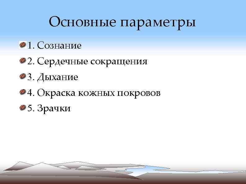 Основные параметры 1. Сознание 2. Сердечные сокращения 3. Дыхание 4. Окраска кожных
