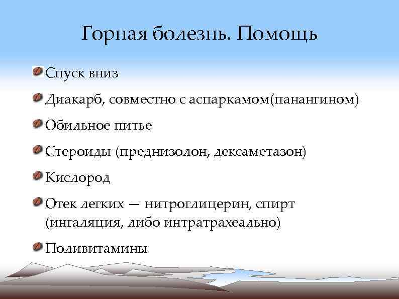Горная болезнь. Помощь Спуск вниз Диакарб, совместно с аспаркамом(панангином) Обильное питье Стероиды (преднизолон,