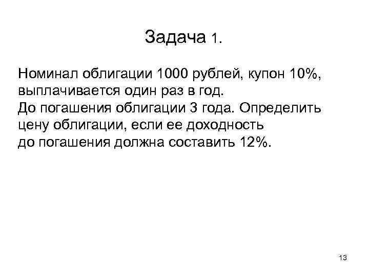 Задача 1. Номинал облигации 1000 рублей, купон 10%, выплачивается один раз
