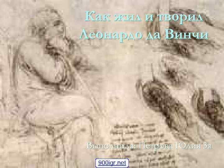 Как жил и творил Леонардо да Винчи Выполнила: Петрова Юлия 3 а