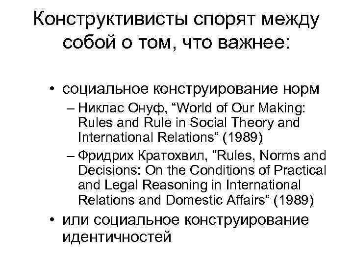 Конструктивисты спорят между собой о том, что важнее: • социальное конструирование норм  –