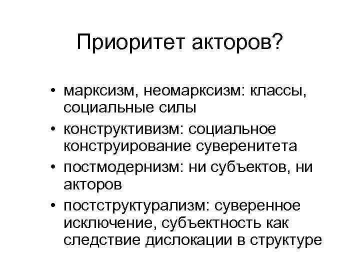 Приоритет акторов?  • марксизм, неомарксизм: классы, социальные силы • конструктивизм: социальное