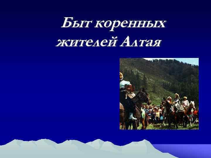 Быт коренных жителей Алтая