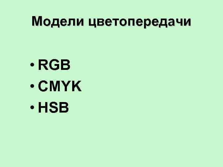 Модели цветопередачи  • RGB • CMYK • HSB