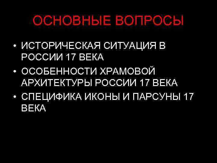ОСНОВНЫЕ ВОПРОСЫ • ИСТОРИЧЕСКАЯ СИТУАЦИЯ В  РОССИИ 17 ВЕКА • ОСОБЕННОСТИ